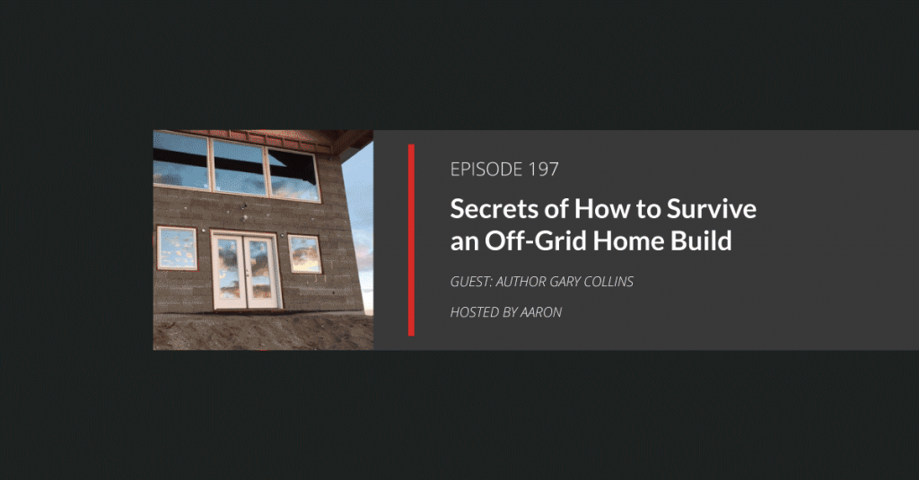 E197: Secrets of How to Survive an Off-Grid Home Build