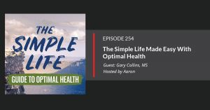 Garry Collins E254: How to Simply Your Life and Get Optimal Health